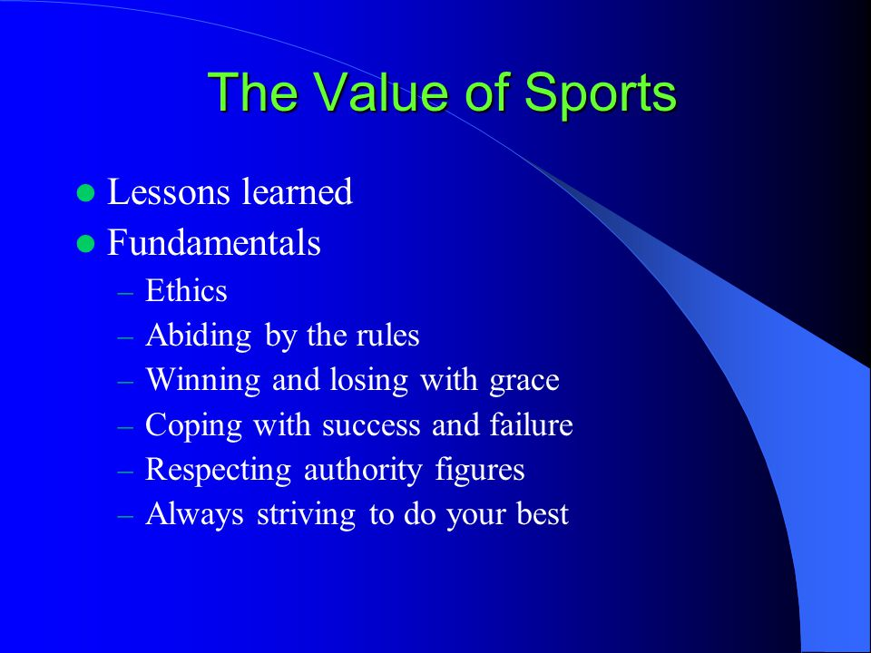 The Value of Sports Lessons learned Fundamentals – Ethics – Abiding by the rules – Winning and losing with grace – Coping with success and failure – Respecting authority figures – Always striving to do your best