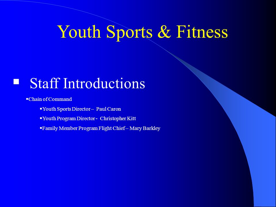 Youth Sports & Fitness Staff Introductions Chain of Command Youth Sports Director – Paul Caron Youth Program Director - Christopher Kitt Family Member Program Flight Chief – Mary Barkley