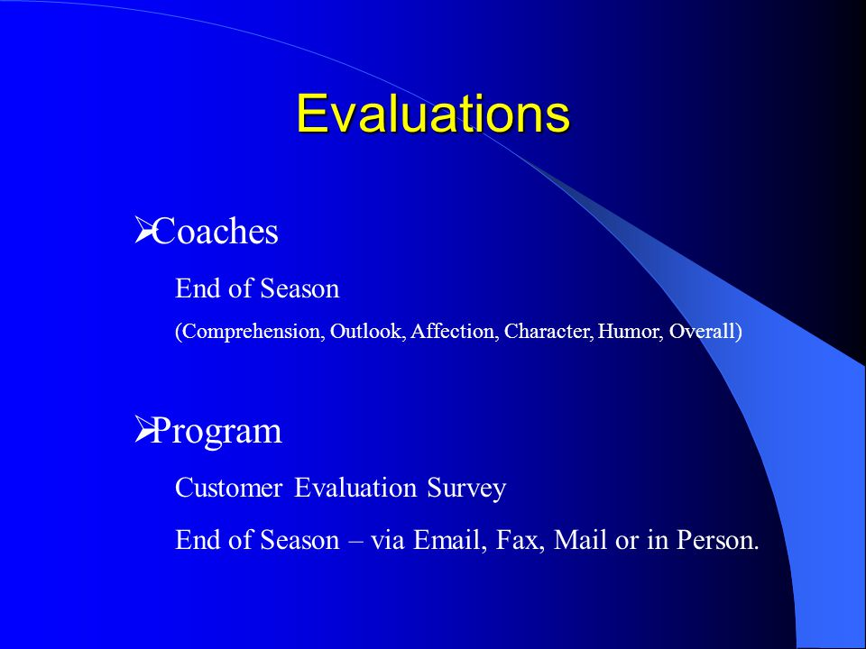 Evaluations Coaches End of Season (Comprehension, Outlook, Affection, Character, Humor, Overall) Program Customer Evaluation Survey End of Season – via Email, Fax, Mail or in Person.