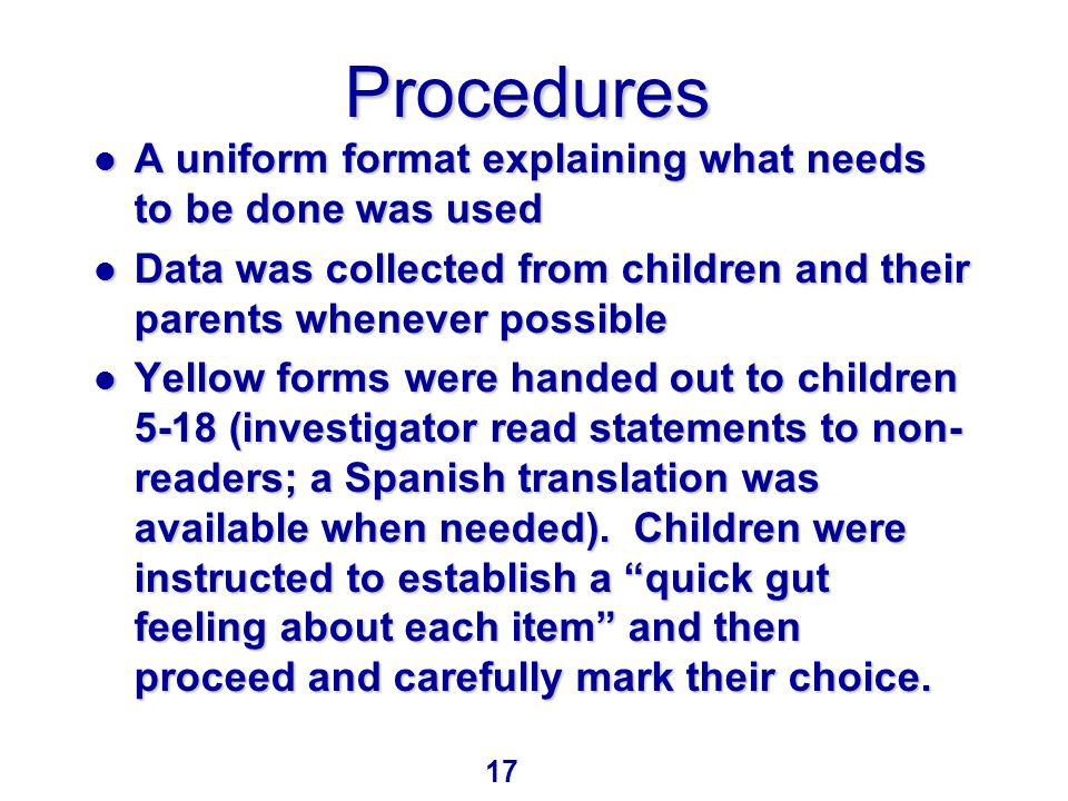 Procedures Procedures l A uniform format explaining what needs to be done was used l Data was collected from children and their parents whenever possible l Yellow forms were handed out to children 5-18 (investigator read statements to non- readers; a Spanish translation was available when needed).
