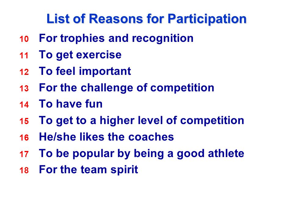 List of Reasons for Participation 10 For trophies and recognition 11 To get exercise 12 To feel important 13 For the challenge of competition 14 To have fun 15 To get to a higher level of competition 16 He/she likes the coaches 17 To be popular by being a good athlete 18 For the team spirit