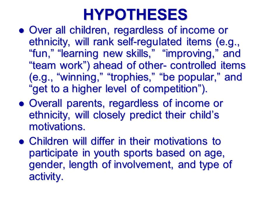 HYPOTHESES l Over all children, regardless of income or ethnicity, will rank self-regulated items (e.g., fun, learning new skills, improving, and team work) ahead of other- controlled items (e.g., winning, trophies, be popular, and get to a higher level of competition).