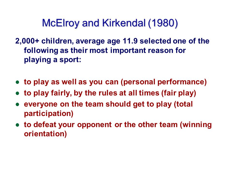 McElroy and Kirkendal (1980) 2,000+ children, average age 11.9 selected one of the following as their most important reason for playing a sport: l to play as well as you can (personal performance) l to play fairly, by the rules at all times (fair play) l everyone on the team should get to play (total participation) l to defeat your opponent or the other team (winning orientation)