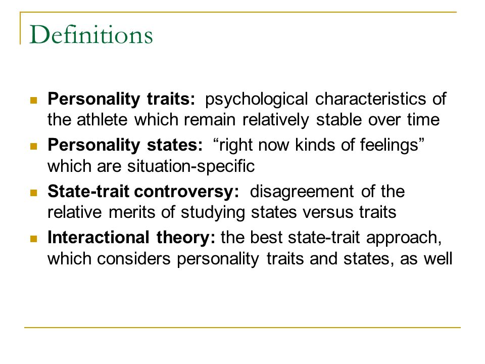Definitions Personality traits: psychological characteristics of the athlete which remain relatively stable over time Personality states: right now ki