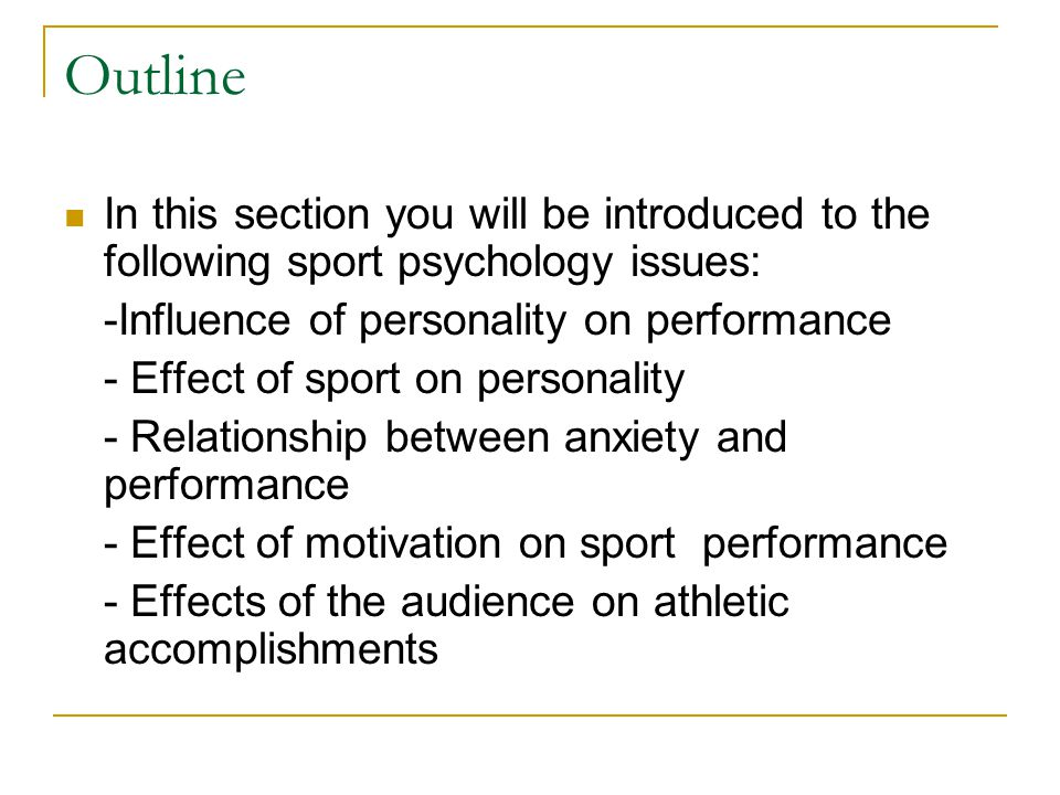Outline In this section you will be introduced to the following sport psychology issues: -Influence of personality on performance - Effect of sport on