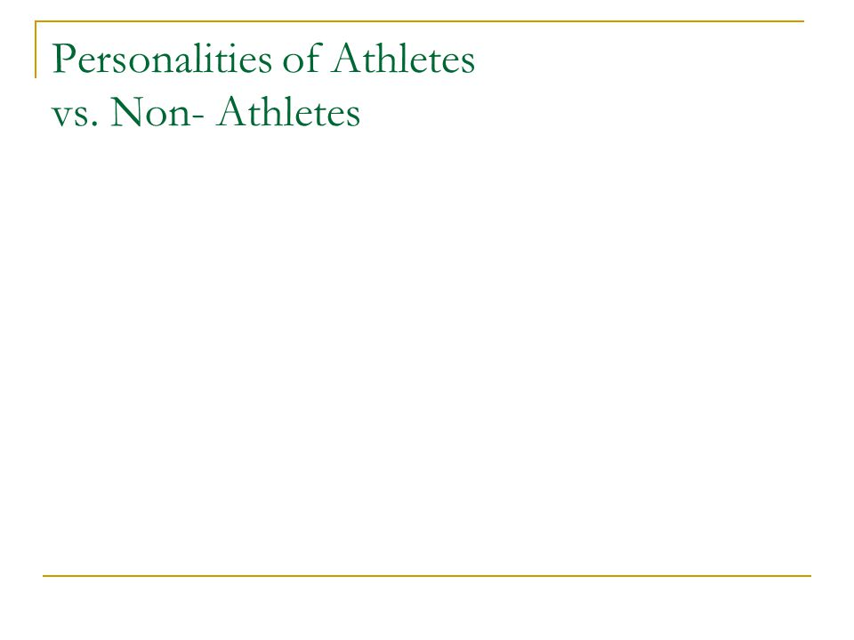 Compared to non-athletes, athletes are more: Stable Extroverted Competitive Dominant Self-confident Achievement oriented Psychologically well adjusted Conservative with respect to political views Authoritarian Persistant Display higher levels of self esteem