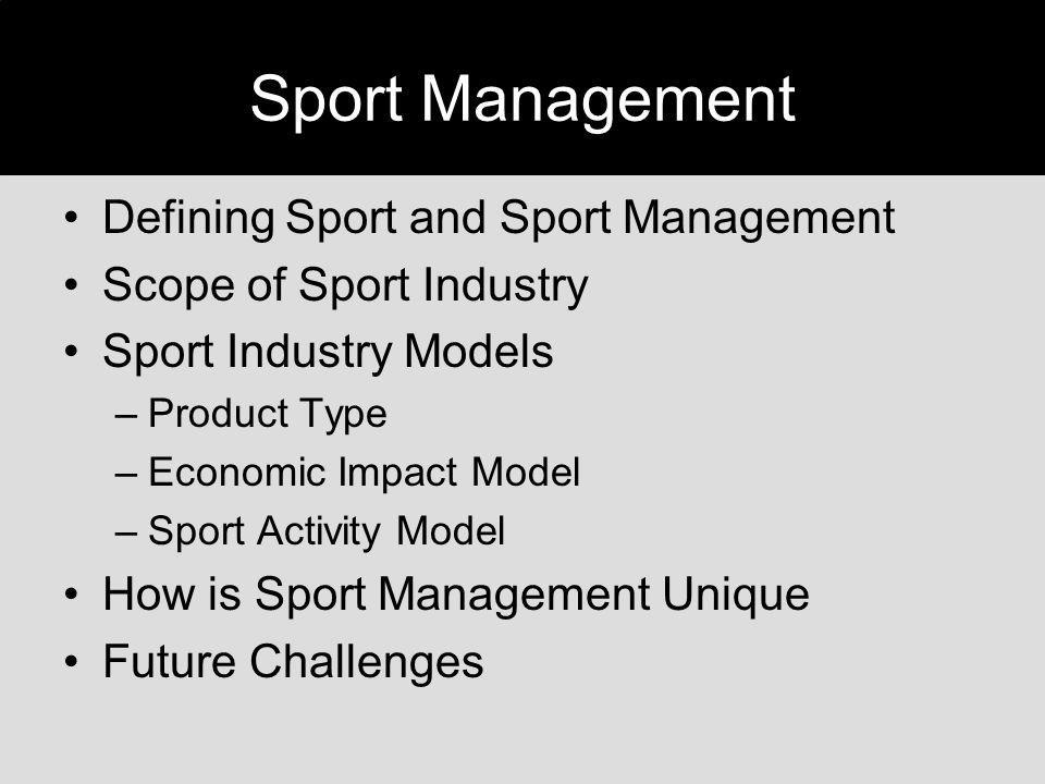 Sport Management Defining Sport and Sport Management Scope of Sport Industry Sport Industry Models –Product Type –Economic Impact Model –Sport Activit