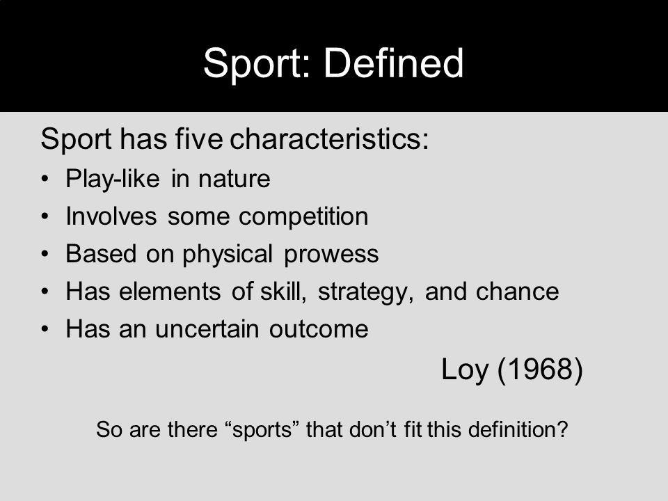 Sport has five characteristics: Play-like in nature Involves some competition Based on physical prowess Has elements of skill, strategy, and chance Ha