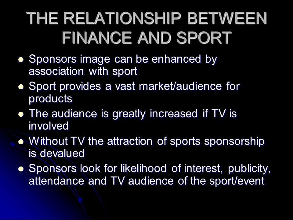 THE RELATIONSHIP BETWEEN FINANCE AND SPORT Sponsors image can be enhanced by association with sport Sponsors image can be enhanced by association with sport Sport provides a vast market/audience for products Sport provides a vast market/audience for products The audience is greatly increased if TV is involved The audience is greatly increased if TV is involved Without TV the attraction of sports sponsorship is devalued Without TV the attraction of sports sponsorship is devalued Sponsors look for likelihood of interest, publicity, attendance and TV audience of the sport/event Sponsors look for likelihood of interest, publicity, attendance and TV audience of the sport/event