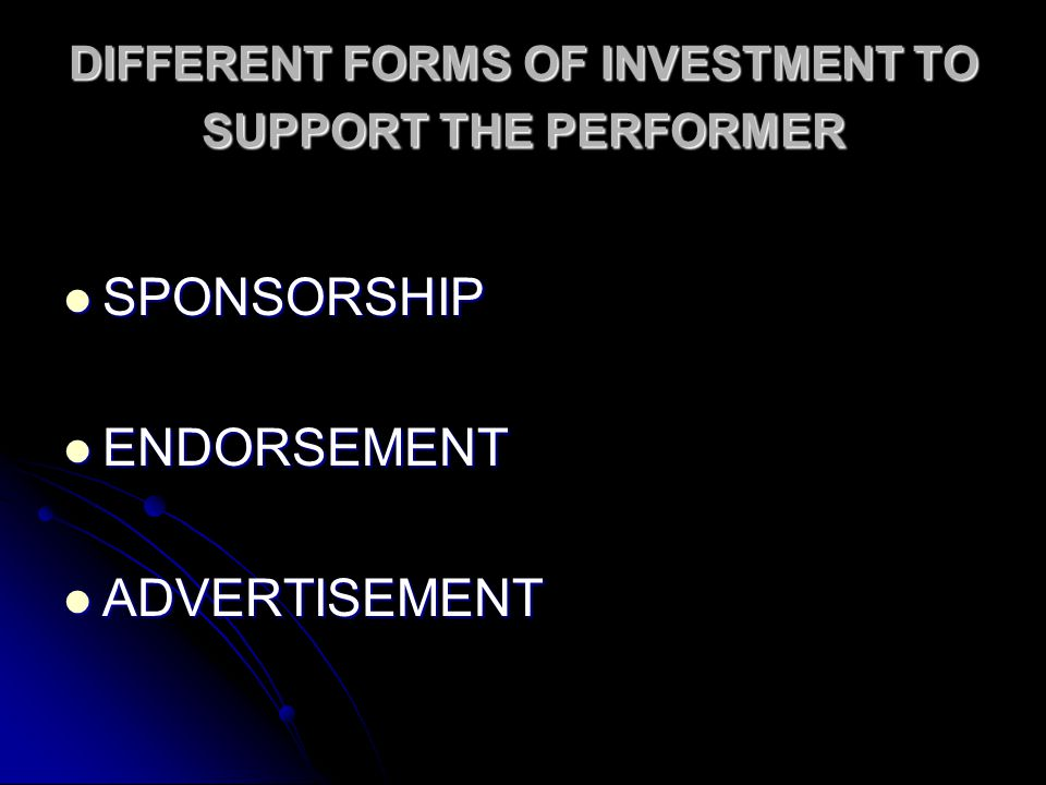 DIFFERENT FORMS OF INVESTMENT TO SUPPORT THE PERFORMER SPONSORSHIP SPONSORSHIP ENDORSEMENT ENDORSEMENT ADVERTISEMENT ADVERTISEMENT