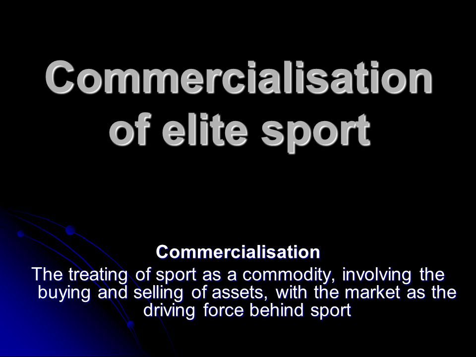Commercialisation of elite sport Commercialisation The treating of sport as a commodity, involving the buying and selling of assets, with the market as the driving force behind sport