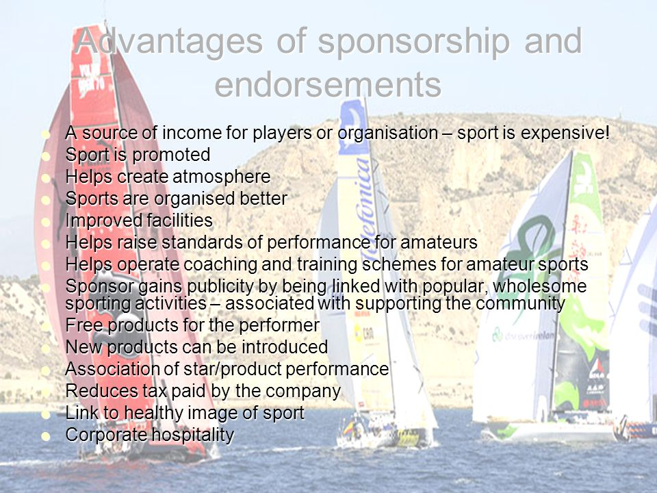 Advantages of sponsorship and endorsements A source of income for players or organisation – sport is expensive! A source of income for players or orga