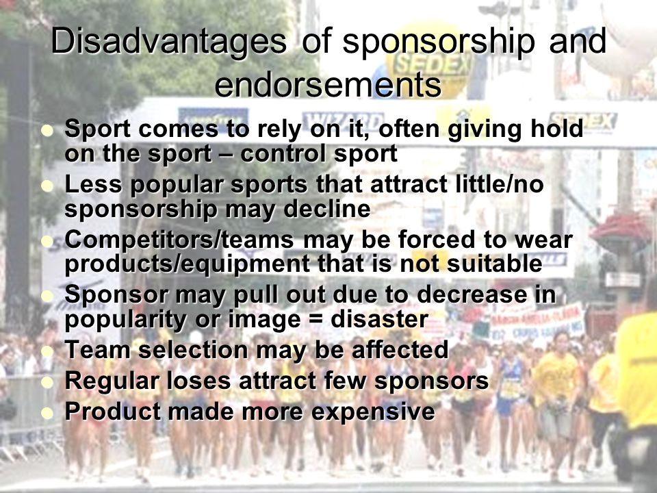 Disadvantages of sponsorship and endorsements Sport comes to rely on it, often giving hold on the sport – control sport Sport comes to rely on it, oft