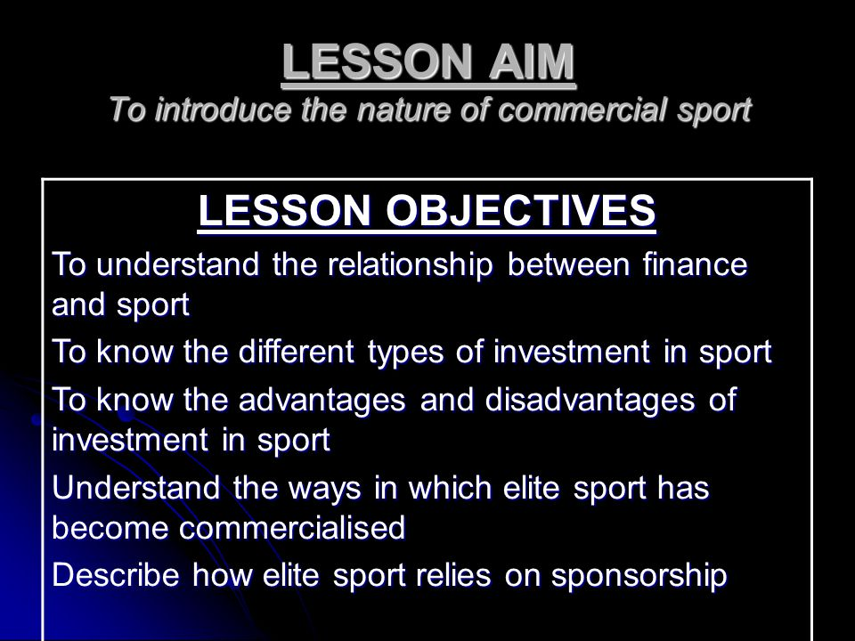 LESSON AIM To introduce the nature of commercial sport LESSON OBJECTIVES To understand the relationship between finance and sport To know the different types of investment in sport To know the advantages and disadvantages of investment in sport Understand the ways in which elite sport has become commercialised Describe how elite sport relies on sponsorship