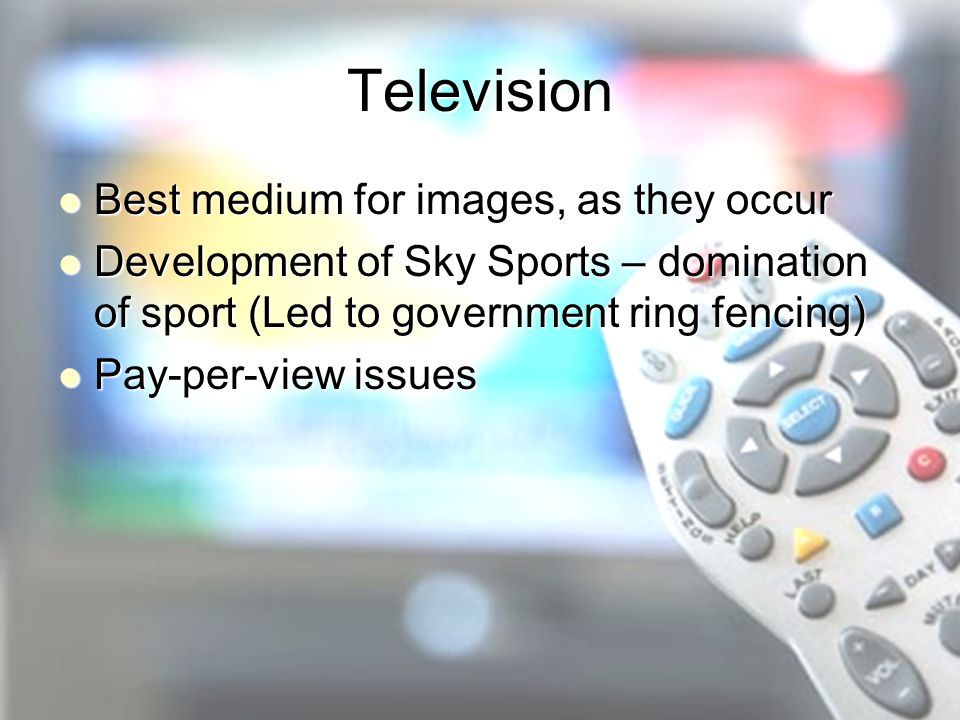 Television Best medium for images, as they occur Best medium for images, as they occur Development of Sky Sports – domination of sport (Led to government ring fencing) Development of Sky Sports – domination of sport (Led to government ring fencing) Pay-per-view issues Pay-per-view issues