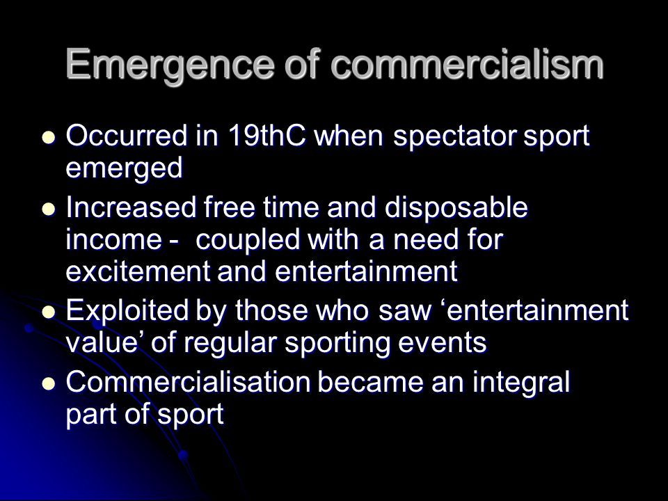 Emergence of commercialism Occurred in 19thC when spectator sport emerged Occurred in 19thC when spectator sport emerged Increased free time and disposable income - coupled with a need for excitement and entertainment Increased free time and disposable income - coupled with a need for excitement and entertainment Exploited by those who saw entertainment value of regular sporting events Exploited by those who saw entertainment value of regular sporting events Commercialisation became an integral part of sport Commercialisation became an integral part of sport