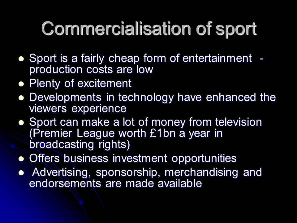 Commercialisation of sport Sport is a fairly cheap form of entertainment - production costs are low Sport is a fairly cheap form of entertainment - pr