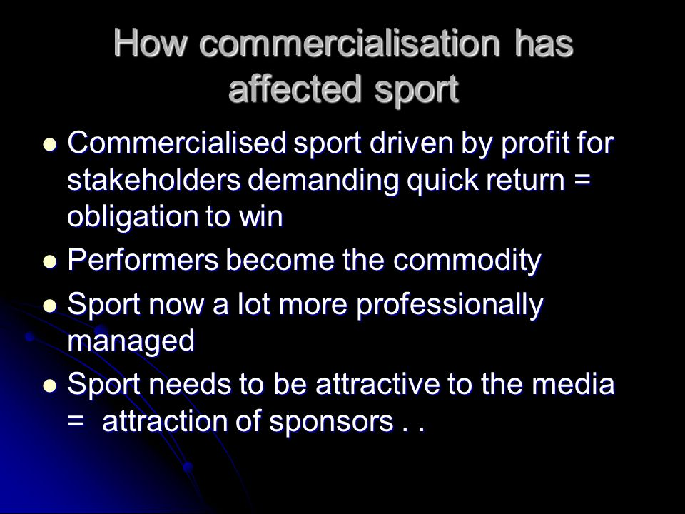 How commercialisation has affected sport Commercialised sport driven by profit for stakeholders demanding quick return = obligation to win Commercialised sport driven by profit for stakeholders demanding quick return = obligation to win Performers become the commodity Performers become the commodity Sport now a lot more professionally managed Sport now a lot more professionally managed Sport needs to be attractive to the media = attraction of sponsors..