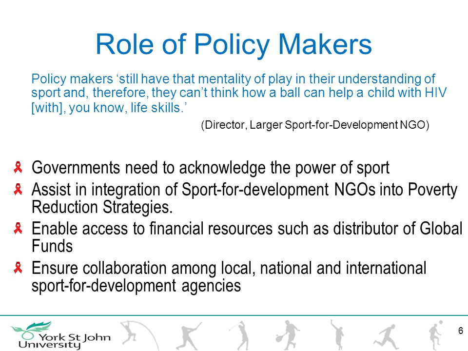Role of Policy Makers Policy makers still have that mentality of play in their understanding of sport and, therefore, they cant think how a ball can help a child with HIV [with], you know, life skills.