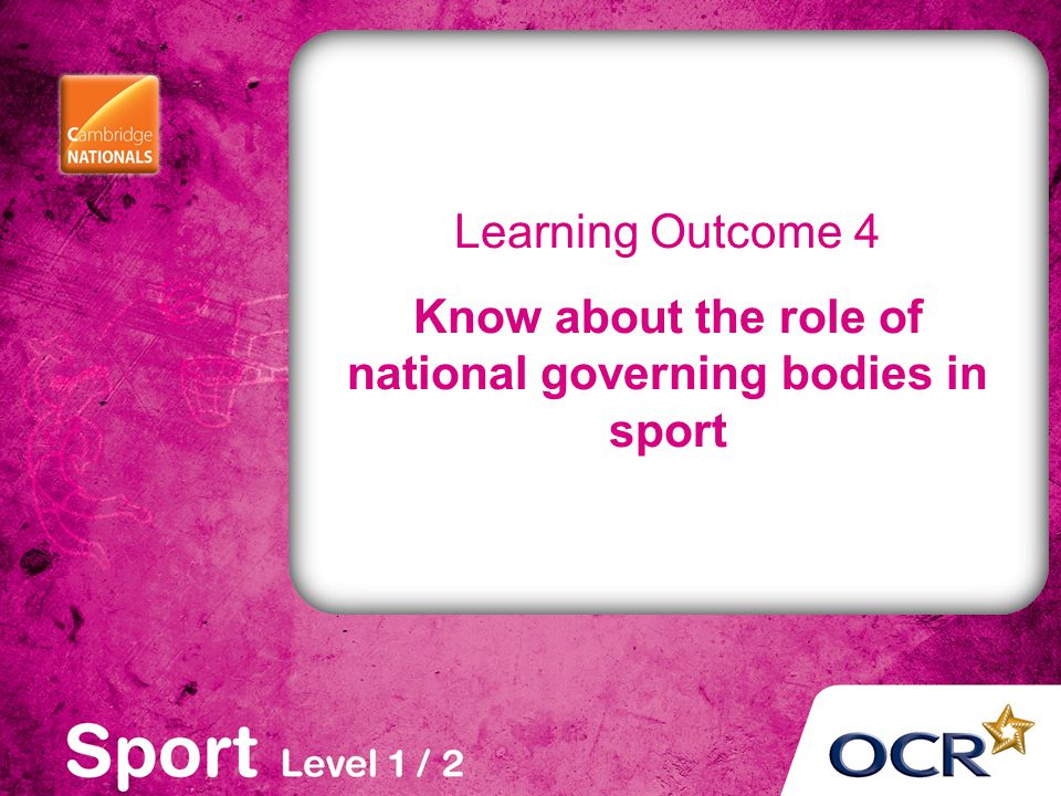 Learning Outcome 4 Know about the role of national governing bodies in sport