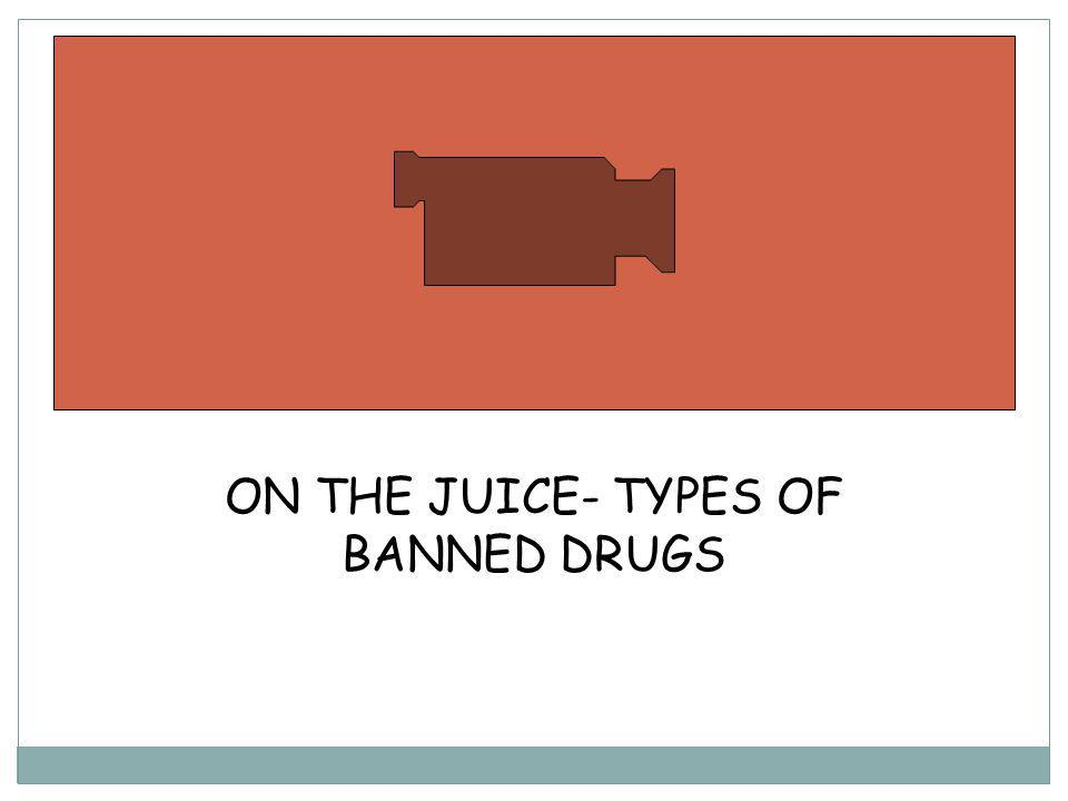 ON THE JUICE- TYPES OF BANNED DRUGS