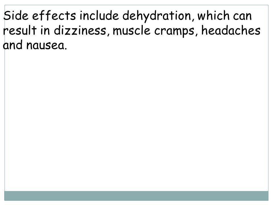 Side effects include dehydration, which can result in dizziness, muscle cramps, headaches and nausea.