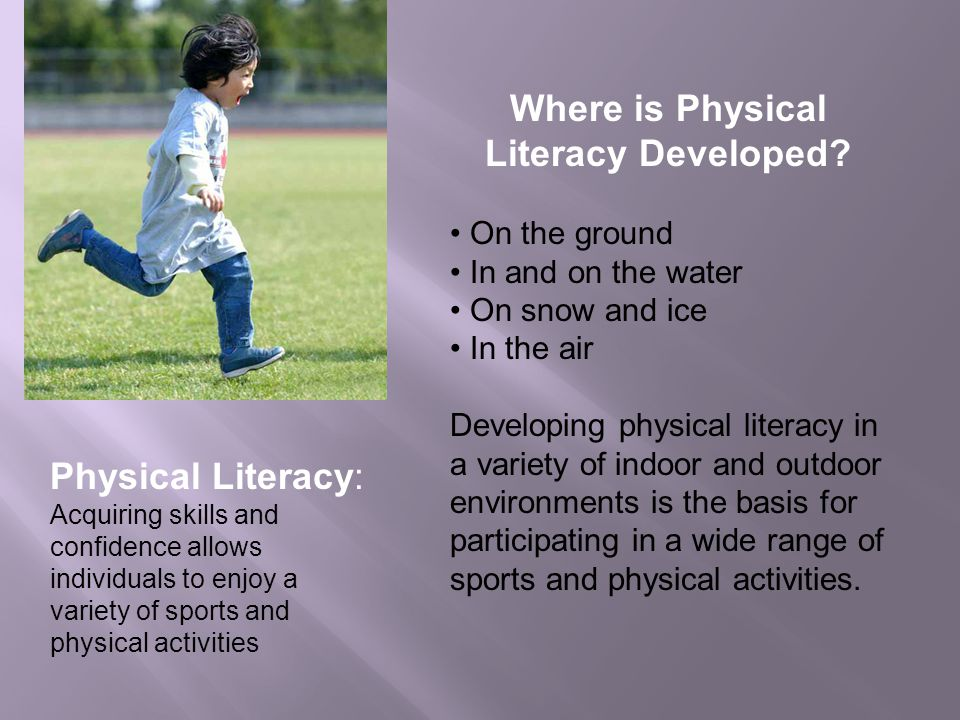 Physical Literacy: Acquiring skills and confidence allows individuals to enjoy a variety of sports and physical activities Where is Physical Literacy Developed.