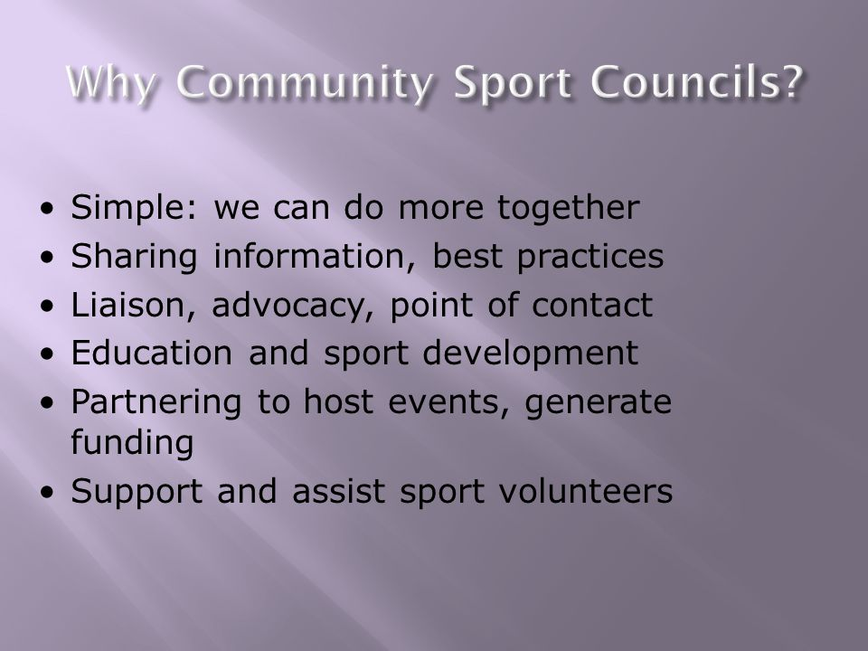 Simple: we can do more together Sharing information, best practices Liaison, advocacy, point of contact Education and sport development Partnering to host events, generate funding Support and assist sport volunteers