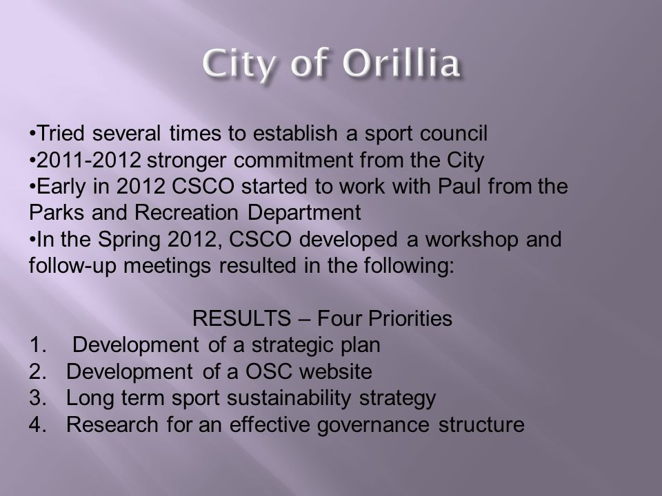Tried several times to establish a sport council 2011-2012 stronger commitment from the City Early in 2012 CSCO started to work with Paul from the Parks and Recreation Department In the Spring 2012, CSCO developed a workshop and follow-up meetings resulted in the following: RESULTS – Four Priorities 1.