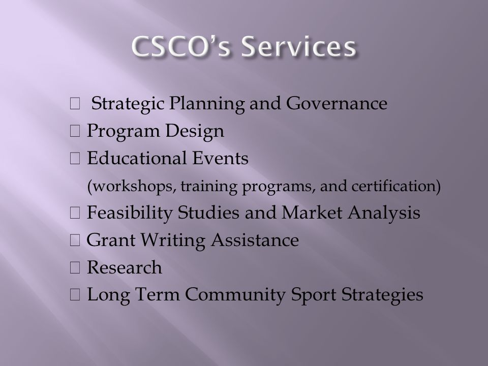 Strategic Planning and Governance Program Design Educational Events (workshops, training programs, and certification) Feasibility Studies and Market Analysis Grant Writing Assistance Research Long Term Community Sport Strategies