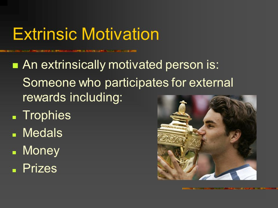 Extrinsic Motivation An extrinsically motivated person is: Someone who participates for external rewards including: Trophies Medals Money Prizes