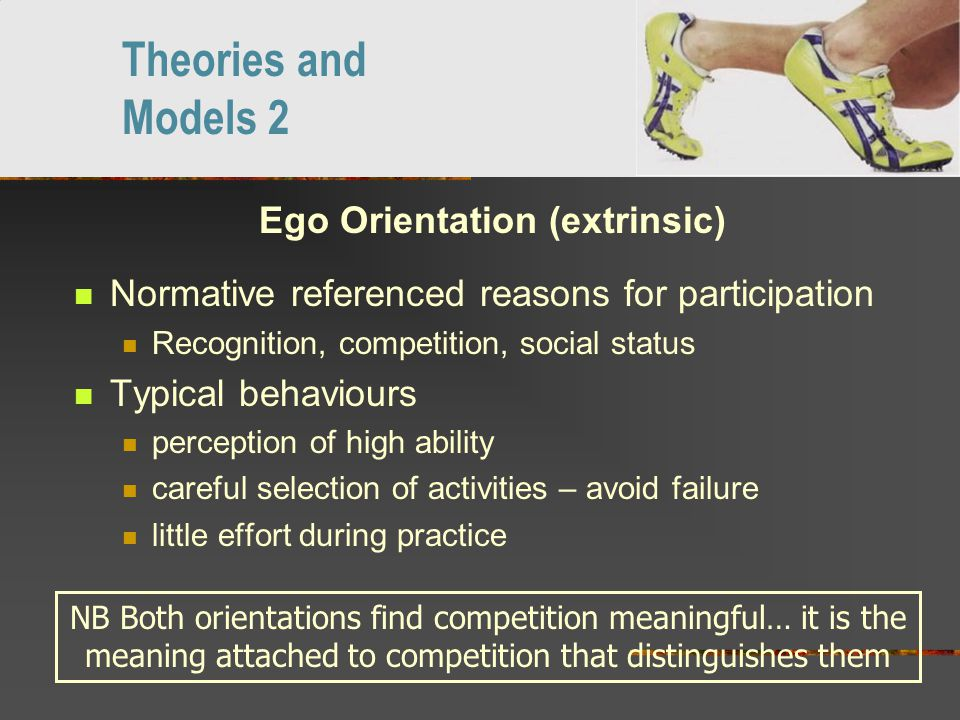 Ego Orientation (extrinsic) Normative referenced reasons for participation Recognition, competition, social status Typical behaviours perception of high ability careful selection of activities – avoid failure little effort during practice Theories and Models 2 NB Both orientations find competition meaningful… it is the meaning attached to competition that distinguishes them