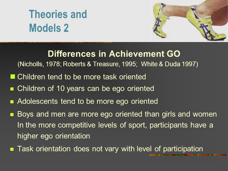 Differences in Achievement GO (Nicholls, 1978; Roberts & Treasure, 1995; White & Duda 1997), 1994) Children tend to be more task oriented Children of 10 years can be ego oriented Adolescents tend to be more ego oriented Boys and men are more ego oriented than girls and women In the more competitive levels of sport, participants have a higher ego orientation Task orientation does not vary with level of participation Theories and Models 2