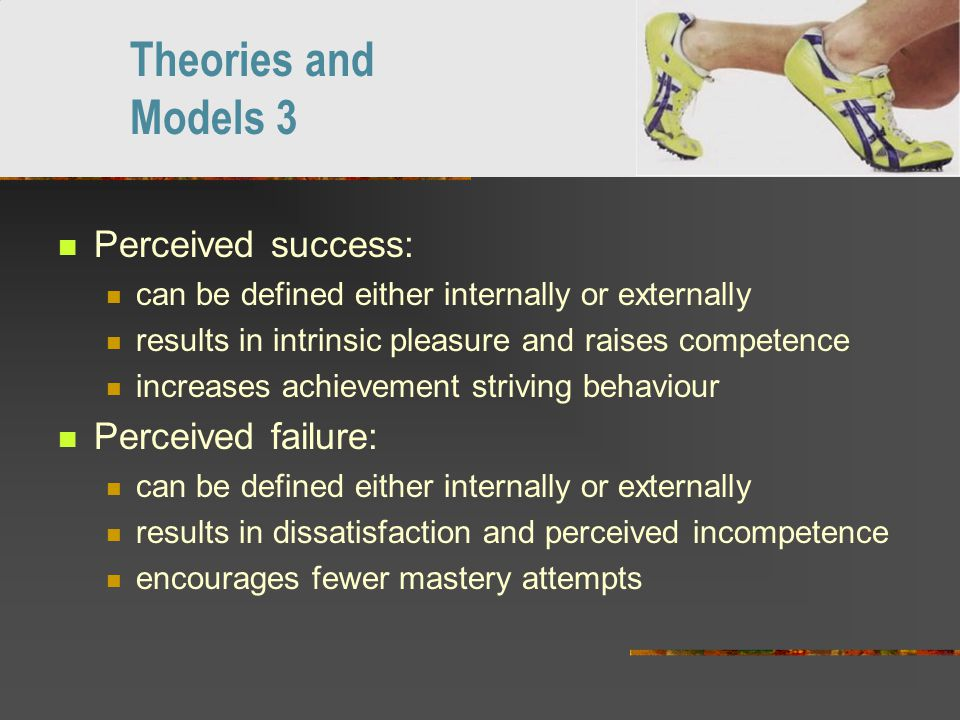 Perceived success: can be defined either internally or externally results in intrinsic pleasure and raises competence increases achievement striving behaviour Perceived failure: can be defined either internally or externally results in dissatisfaction and perceived incompetence encourages fewer mastery attempts Theories and Models 3