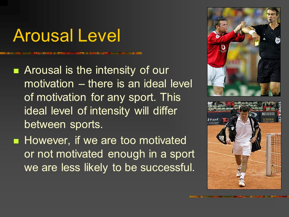 Arousal Level Arousal is the intensity of our motivation – there is an ideal level of motivation for any sport.