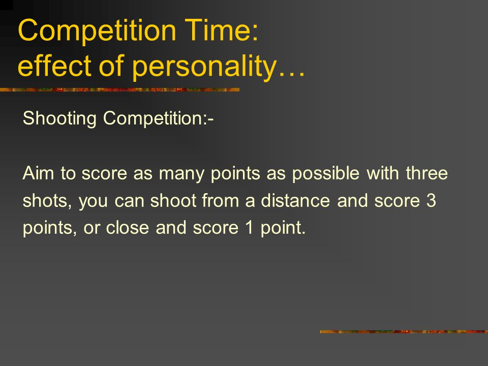 Competition Time: effect of personality… Shooting Competition:- Aim to score as many points as possible with three shots, you can shoot from a distance and score 3 points, or close and score 1 point.