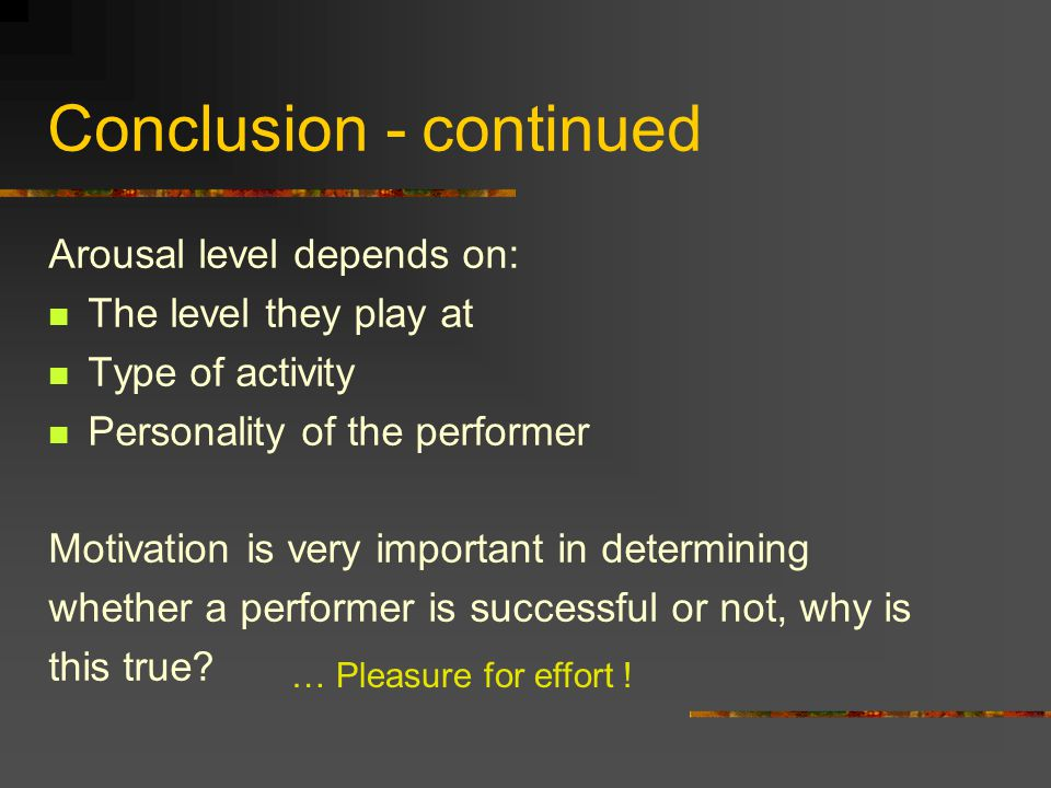 Conclusion - continued Arousal level depends on: The level they play at Type of activity Personality of the performer Motivation is very important in determining whether a performer is successful or not, why is this true.