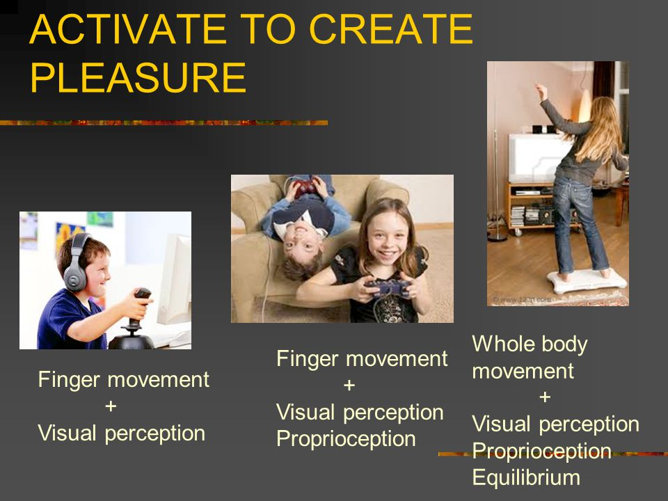 ACTIVATE TO CREATE PLEASURE Finger movement + Visual perception Finger movement + Visual perception Proprioception Whole body movement + Visual perception Proprioception Equilibrium