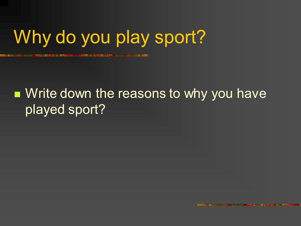 Why do you play sport? Write down the reasons to why you have played sport?