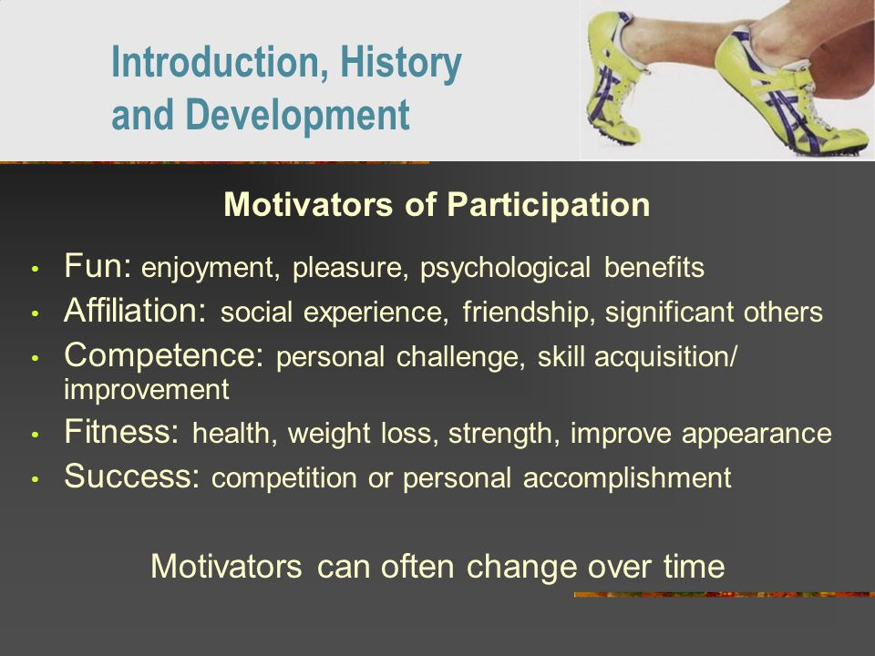 Motivators of Participation Fun: enjoyment, pleasure, psychological benefits Affiliation: social experience, friendship, significant others Competence: personal challenge, skill acquisition/ improvement Fitness: health, weight loss, strength, improve appearance Success: competition or personal accomplishment Motivators can often change over time Introduction, History and Development