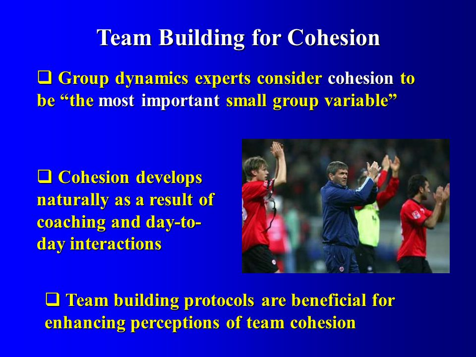 Group dynamics experts consider cohesion to be the most important small group variable Group dynamics experts consider cohesion to be the most important small group variable Team Building for Cohesion Cohesion develops naturally as a result of coaching and day-to- day interactions Cohesion develops naturally as a result of coaching and day-to- day interactions Team building protocols are beneficial for enhancing perceptions of team cohesion Team building protocols are beneficial for enhancing perceptions of team cohesion