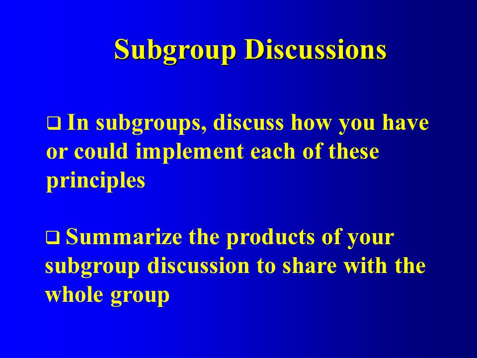 Subgroup Discussions In subgroups, discuss how you have or could implement each of these principles Summarize the products of your subgroup discussion to share with the whole group