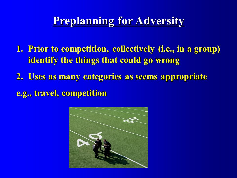 Preplanning for Adversity 1.Prior to competition, collectively (i.e., in a group) identify the things that could go wrong 2.Uses as many categories as seems appropriate e.g., travel, competition