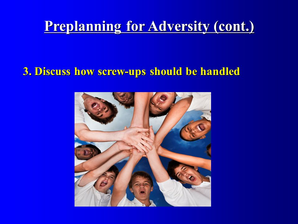 3. Discuss how screw-ups should be handled Preplanning for Adversity (cont.)