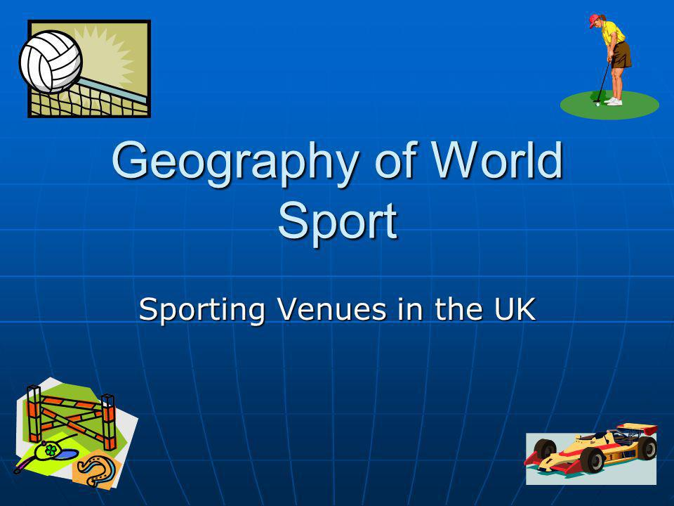 Geography of World Sport Sporting Venues in the UK