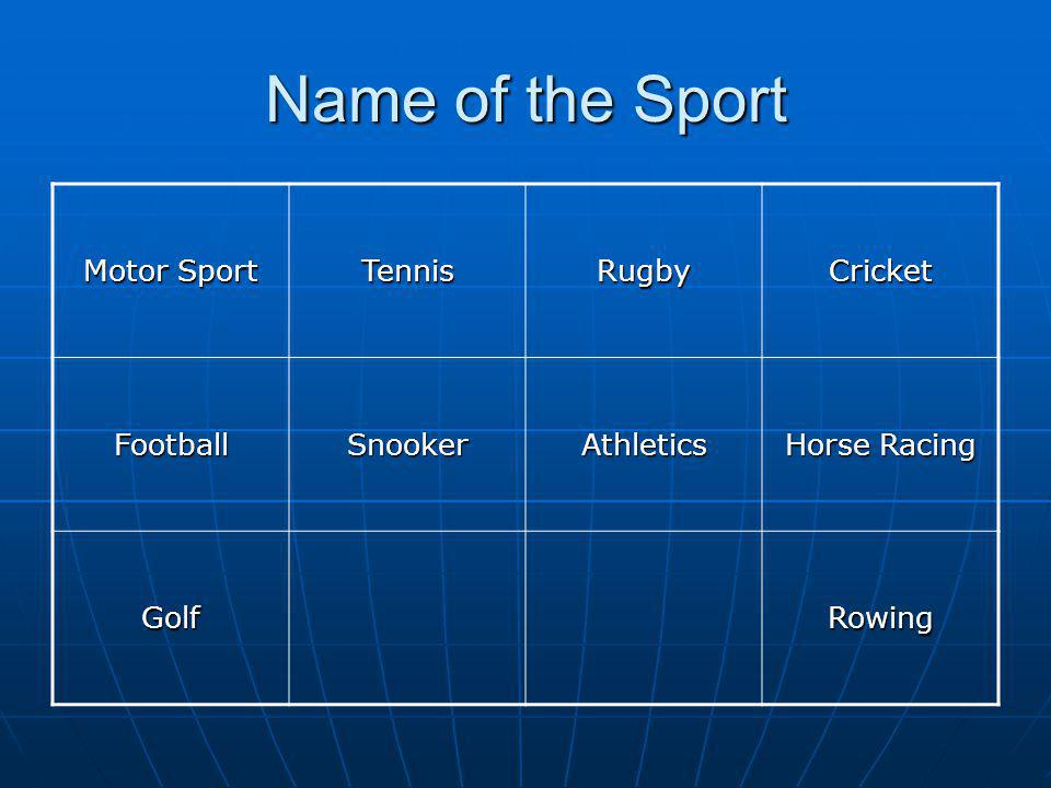 Name of the Sport Motor Sport TennisRugbyCricket FootballSnookerAthletics Horse Racing GolfRowing