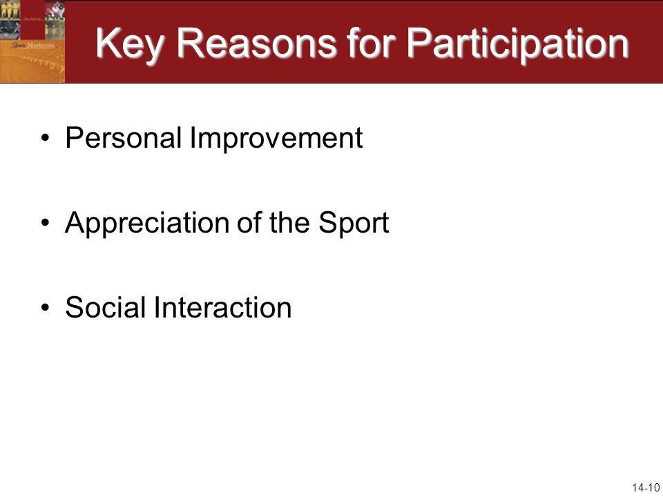 14-10 Key Reasons for Participation Personal Improvement Appreciation of the Sport Social Interaction
