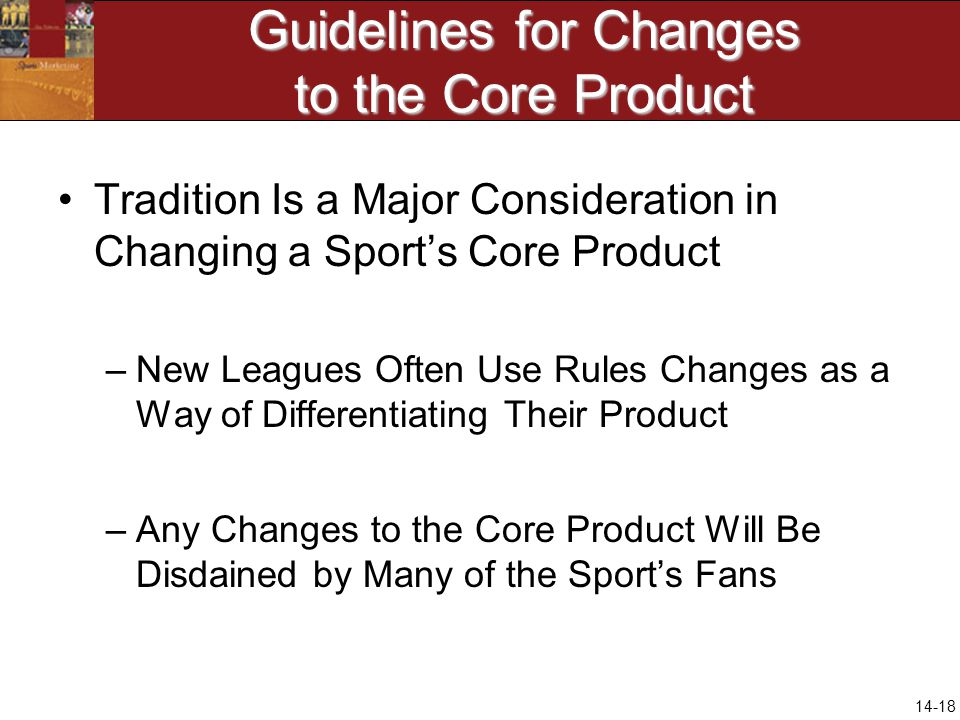 14-18 Guidelines for Changes to the Core Product Tradition Is a Major Consideration in Changing a Sports Core Product –New Leagues Often Use Rules Cha