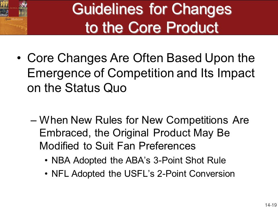 14-19 Guidelines for Changes to the Core Product Core Changes Are Often Based Upon the Emergence of Competition and Its Impact on the Status Quo –When