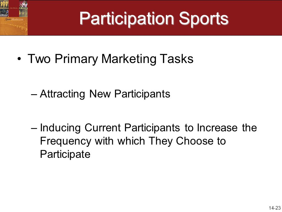 14-23 Participation Sports Two Primary Marketing Tasks –Attracting New Participants –Inducing Current Participants to Increase the Frequency with whic